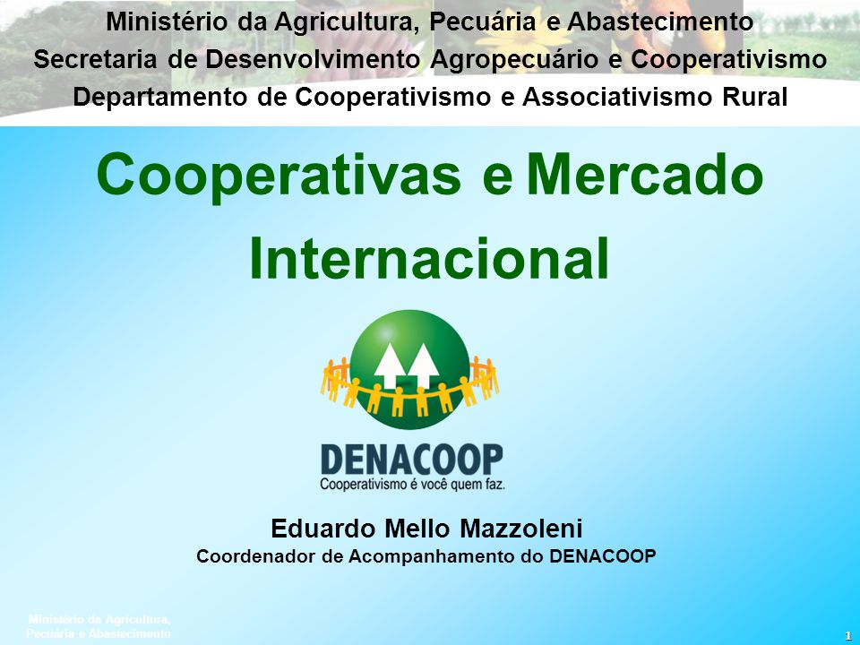 Ministério da Agricultura, Pecuária e Abastecimento 1 Eduardo Mello Mazzoleni Coordenador de Acompanhamento do DENACOOP Cooperativas eMercado Internac