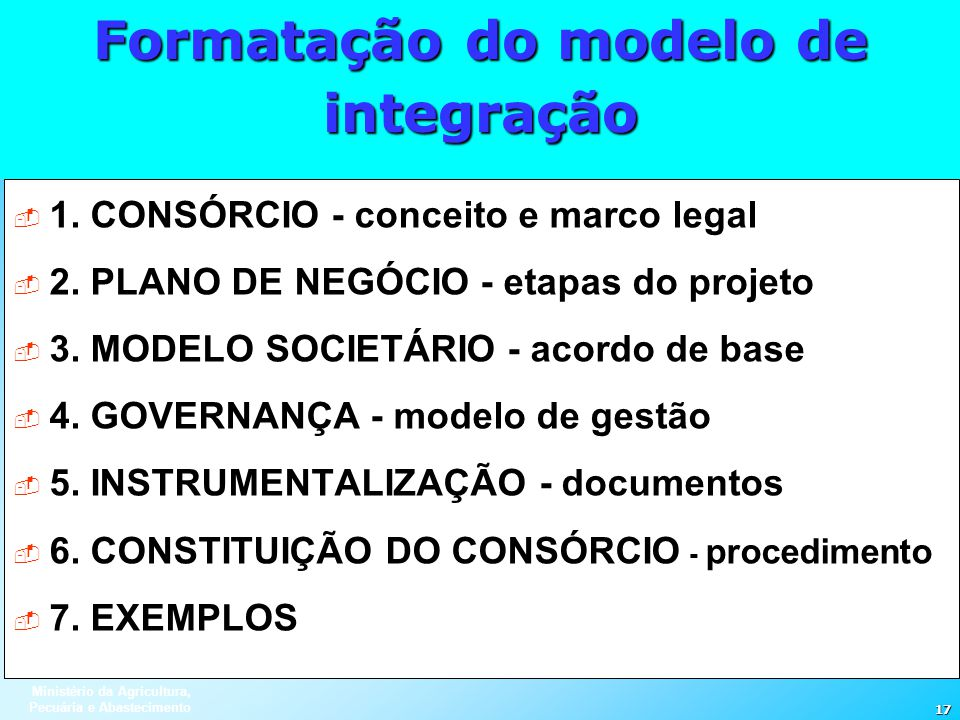 Ministério da Agricultura, Pecuária e Abastecimento 17 Formatação do modelo de integração 1. CONSÓRCIO - conceito e marco legal 2. PLANO DE NEGÓCIO -