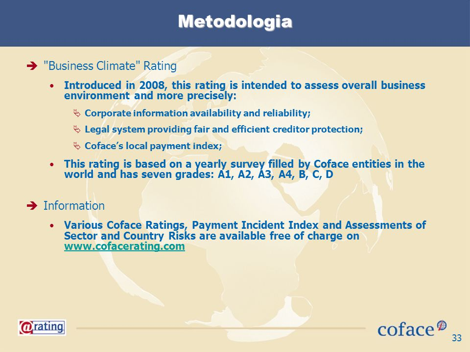 33 Metodologia Business Climate Rating Introduced in 2008, this rating is intended to assess overall business environment and more precisely: Corporate information availability and reliability; Legal system providing fair and efficient creditor protection; Cofaces local payment index; This rating is based on a yearly survey filled by Coface entities in the world and has seven grades: A1, A2, A3, A4, B, C, D Information Various Coface Ratings, Payment Incident Index and Assessments of Sector and Country Risks are available free of charge on www.cofacerating.com www.cofacerating.com