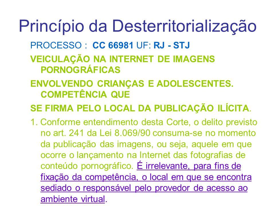 Princípio da Desterritorialização PROCESSO : CC 66981 UF: RJ - STJ VEICULAÇÃO NA INTERNET DE IMAGENS PORNOGRÁFICAS ENVOLVENDO CRIANÇAS E ADOLESCENTES.