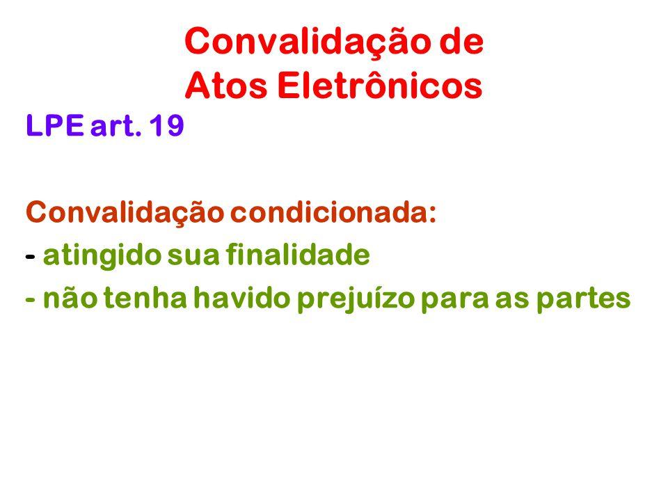 Convalidação de Atos Eletrônicos LPE art. 19 Convalidação condicionada: - atingido sua finalidade - não tenha havido prejuízo para as partes