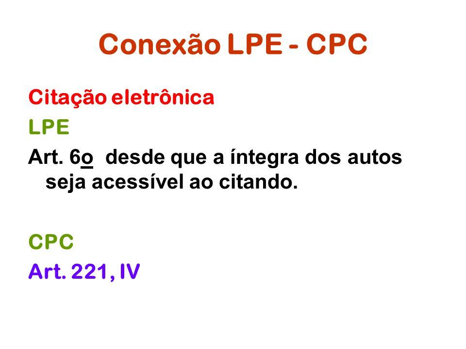 Conexão LPE - CPC Citação eletrônica LPE Art. 6o desde que a íntegra dos autos seja acessível ao citando. CPC Art. 221, IV
