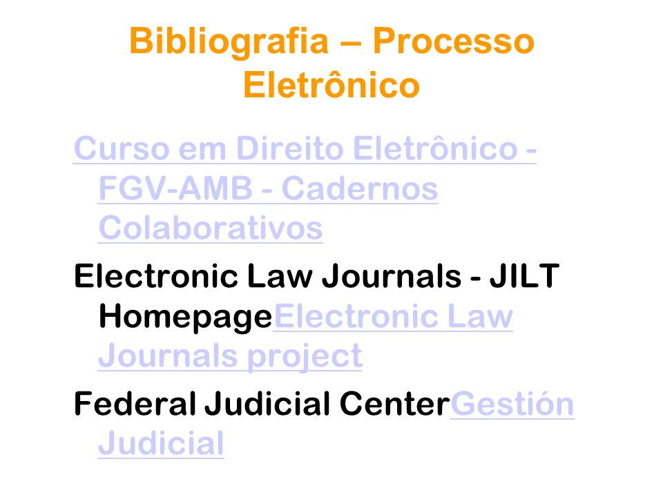 Bibliografia – Processo Eletrônico Curso em Direito Eletrônico - FGV-AMB - Cadernos Colaborativos Electronic Law Journals - JILT HomepageElectronic Law Journals projectElectronic Law Journals project Federal Judicial CenterGestión JudicialGestión Judicial