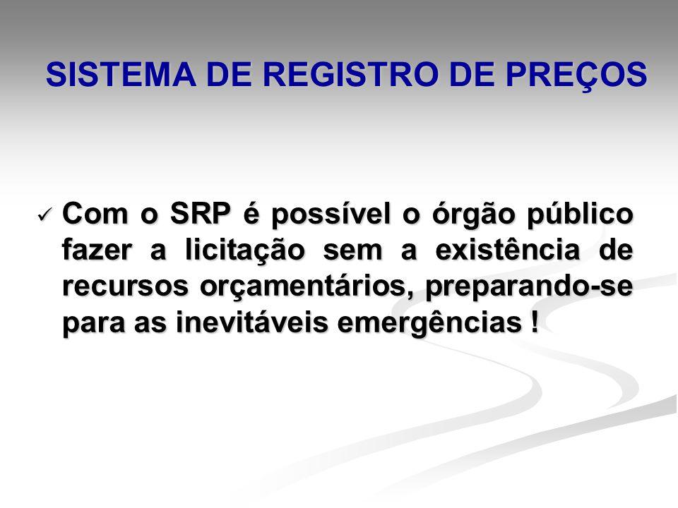 SISTEMA DE REGISTRO DE PREÇOS Com o SRP é possível o órgão público fazer a licitação sem a existência de recursos orçamentários, preparando-se para as