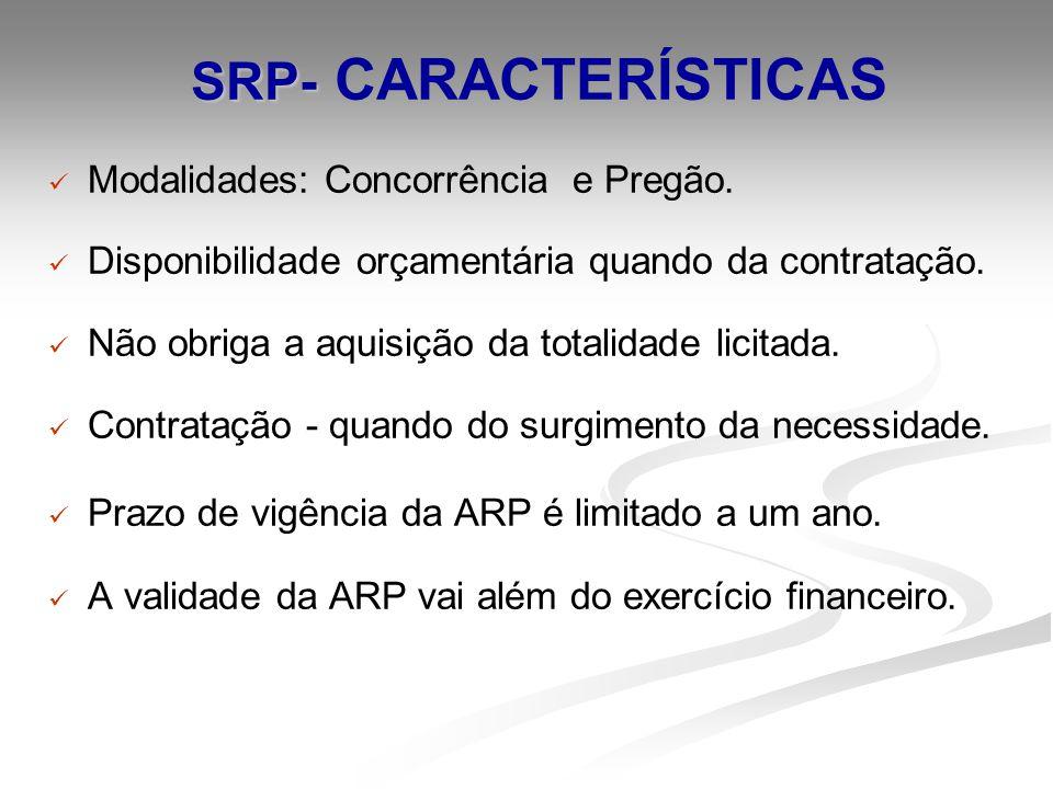 SRP- SRP- CARACTERÍSTICAS Modalidades: Concorrência e Pregão. Disponibilidade orçamentária quando da contratação. Não obriga a aquisição da totalidade