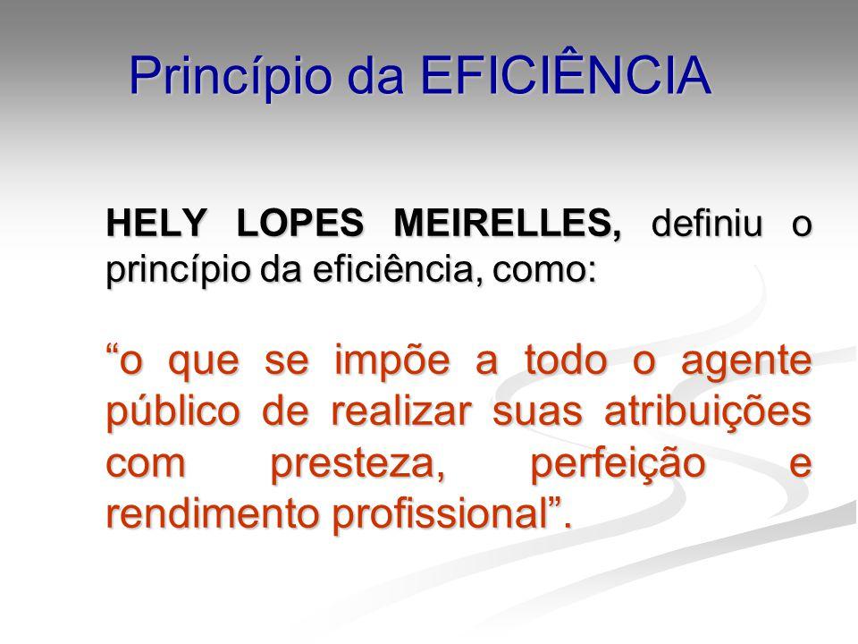 Princípio da EFICIÊNCIA HELY LOPES MEIRELLES, definiu o princípio da eficiência, como: o que se impõe a todo o agente público de realizar suas atribui