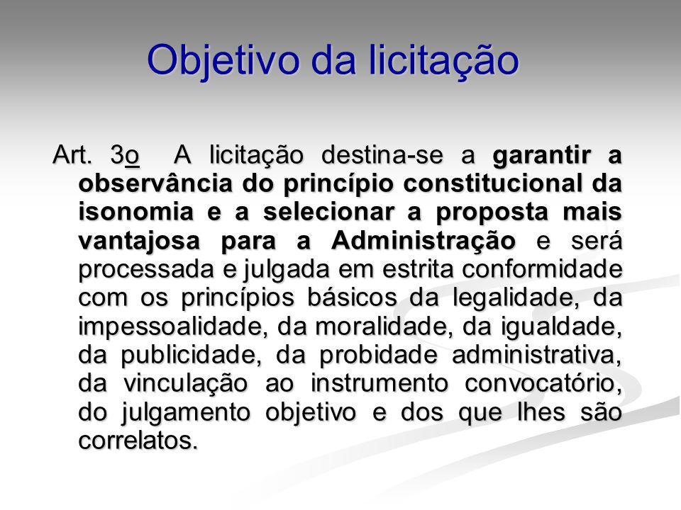 Objetivo da licitação Art. 3o A licitação destina-se a garantir a observância do princípio constitucional da isonomia e a selecionar a proposta mais v