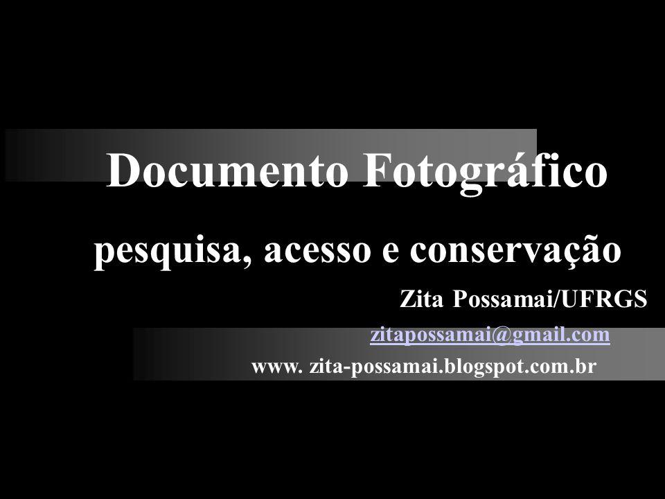 Documento Fotográfico pesquisa, acesso e conservação Zita Possamai/UFRGS zitapossamai@gmail.com www. zita-possamai.blogspot.com.br