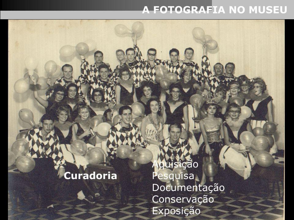 A FOTOGRAFIA NO MUSEU Aquisição Curadoria Pesquisa Documentação Conservação Exposição