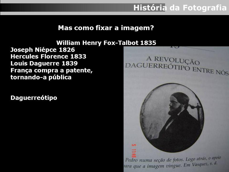 História da Fotografia Mas como fixar a imagem? William Henry Fox-Talbot 1835 Joseph Niépce 1826 Hercules Florence 1833 Louis Daguerre 1839 França com