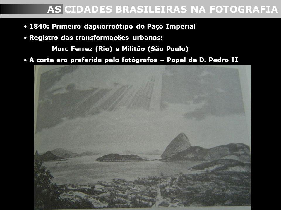AS CIDADES BRASILEIRAS NA FOTOGRAFIA 1840: Primeiro daguerreótipo do Paço Imperial Registro das transformações urbanas: Marc Ferrez (Rio) e Militão (S