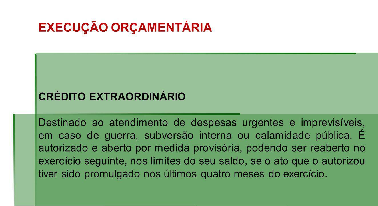 EXECUÇÃO ORÇAMENTÁRIA CRÉDITO EXTRAORDINÁRIO Destinado ao atendimento de despesas urgentes e imprevisíveis, em caso de guerra, subversão interna ou calamidade pública.