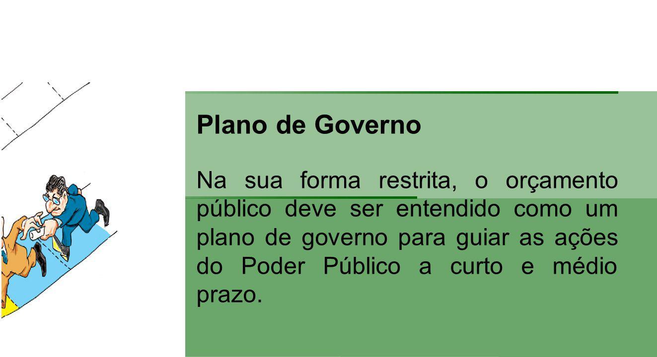 Plano de Governo Na sua forma restrita, o orçamento público deve ser entendido como um plano de governo para guiar as ações do Poder Público a curto e médio prazo.