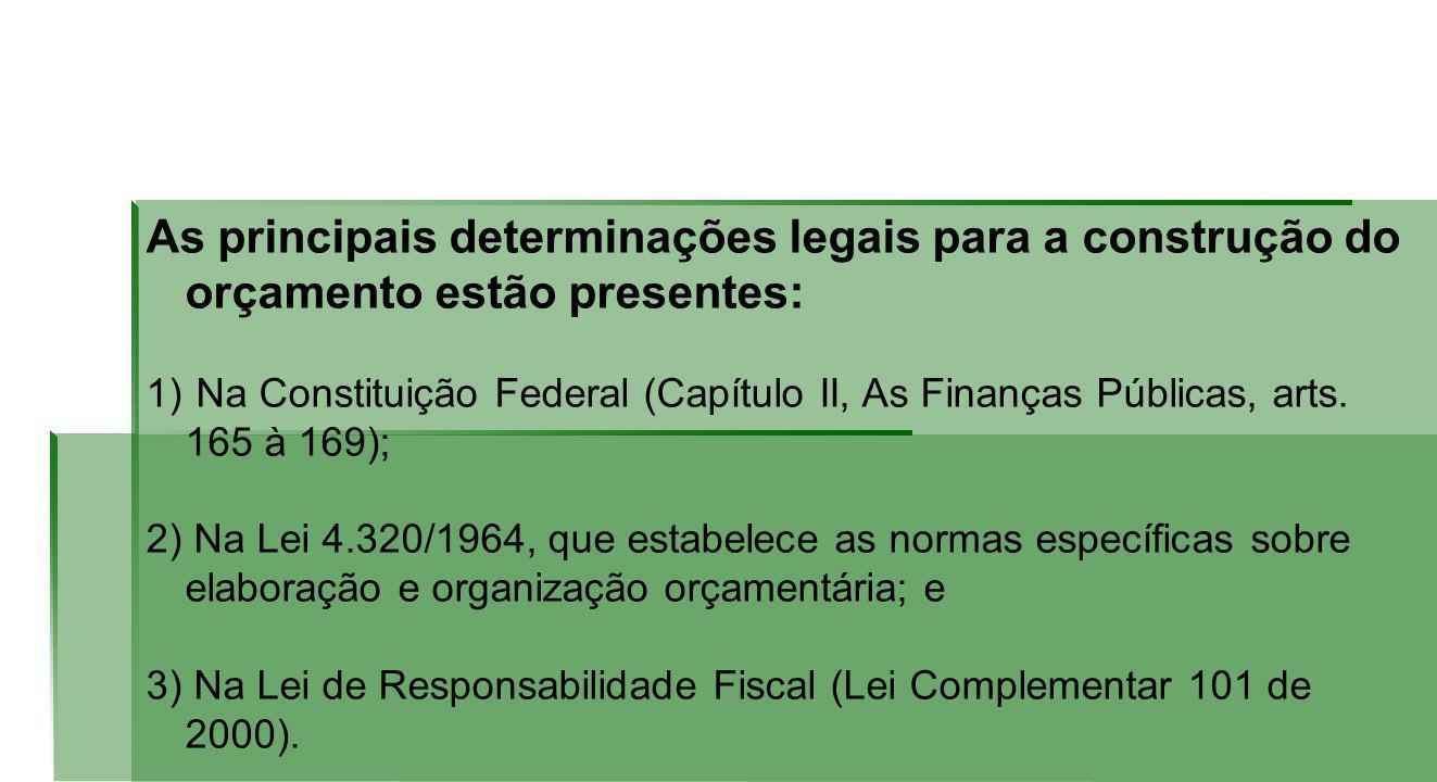As principais determinações legais para a construção do orçamento estão presentes: 1) Na Constituição Federal (Capítulo II, As Finanças Públicas, arts.