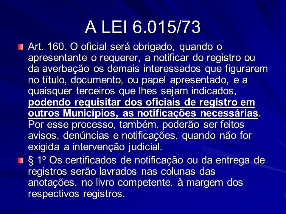A LEI 6.015/73 Art. 160. O oficial será obrigado, quando o apresentante o requerer, a notificar do registro ou da averbação os demais interessados que
