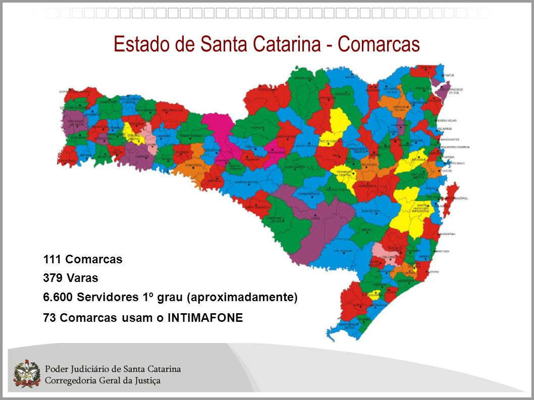 Estado de Santa Catarina - Comarcas 111 Comarcas 379 Varas 6.600 Servidores 1º grau (aproximadamente) 73 Comarcas usam o INTIMAFONE
