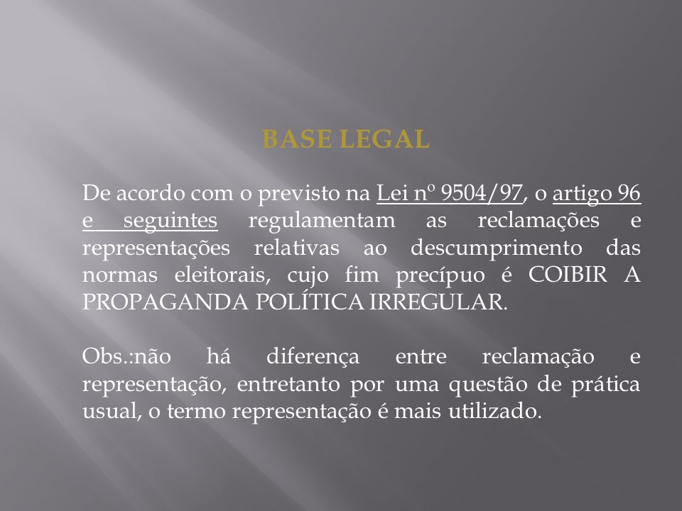 BASE LEGAL De acordo com o previsto na Lei nº 9504/97, o artigo 96 e seguintes regulamentam as reclamações e representações relativas ao descumprimento das normas eleitorais, cujo fim precípuo é COIBIR A PROPAGANDA POLÍTICA IRREGULAR.