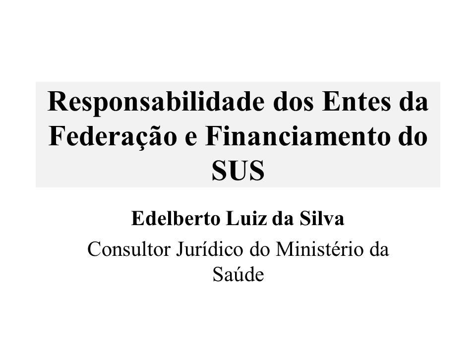 Responsabilidade dos Entes da Federação e Financiamento do SUS Edelberto Luiz da Silva Consultor Jurídico do Ministério da Saúde