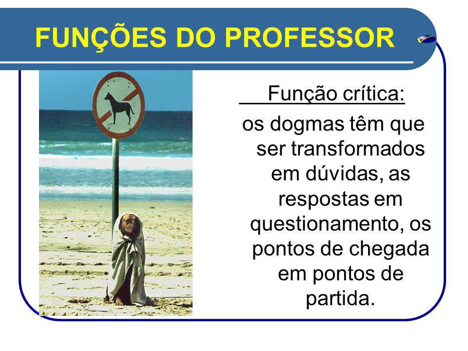 FUNÇÕES DO PROFESSOR Função crítica: os dogmas têm que ser transformados em dúvidas, as respostas em questionamento, os pontos de chegada em pontos de partida.