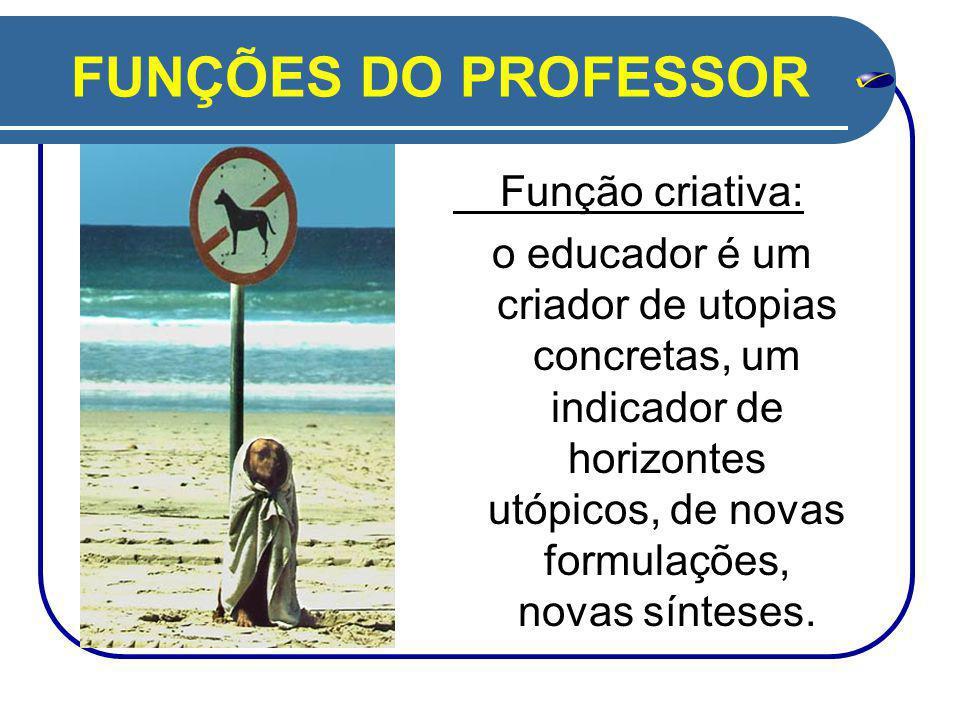 FUNÇÕES DO PROFESSOR Função criativa: o educador é um criador de utopias concretas, um indicador de horizontes utópicos, de novas formulações, novas sínteses.