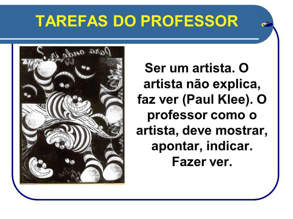 TAREFAS DO PROFESSOR Ser um artista.O artista não explica, faz ver (Paul Klee).
