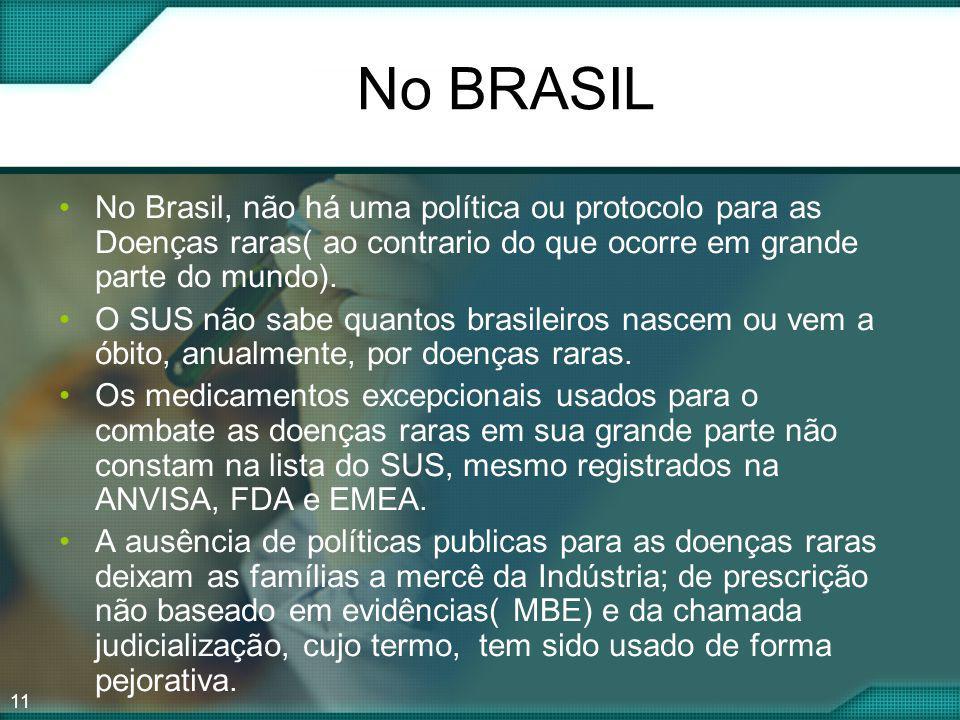 11 No BRASIL No Brasil, não há uma política ou protocolo para as Doenças raras( ao contrario do que ocorre em grande parte do mundo). O SUS não sabe q