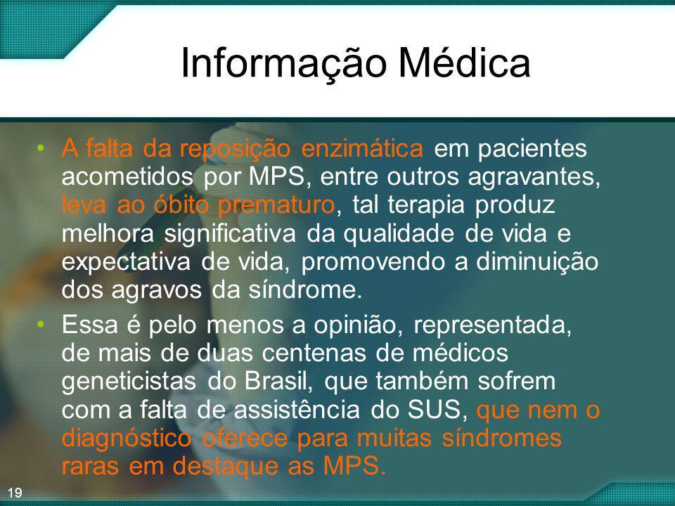 19 Informação Médica A falta da reposição enzimática em pacientes acometidos por MPS, entre outros agravantes, leva ao óbito prematuro, tal terapia pr