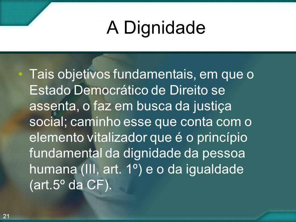 21 A Dignidade Tais objetivos fundamentais, em que o Estado Democrático de Direito se assenta, o faz em busca da justiça social; caminho esse que cont