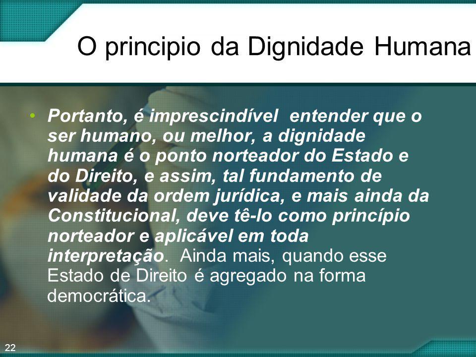 22 O principio da Dignidade Humana Portanto, é imprescindível entender que o ser humano, ou melhor, a dignidade humana é o ponto norteador do Estado e
