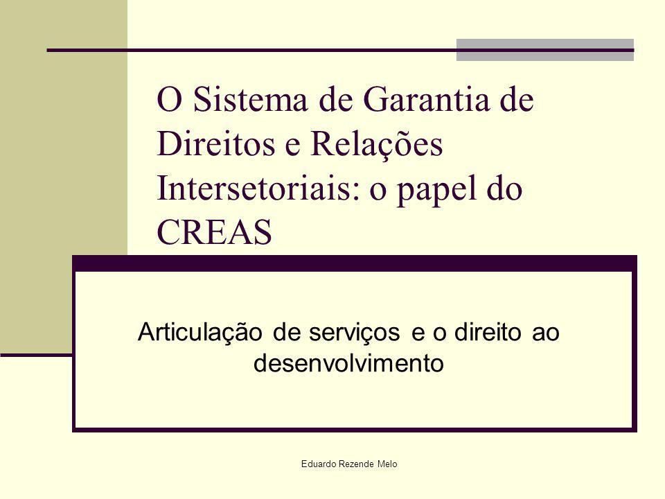 O Sistema de Garantia de Direitos e Relações Intersetoriais: o papel do CREAS Articulação de serviços e o direito ao desenvolvimento Eduardo Rezende M