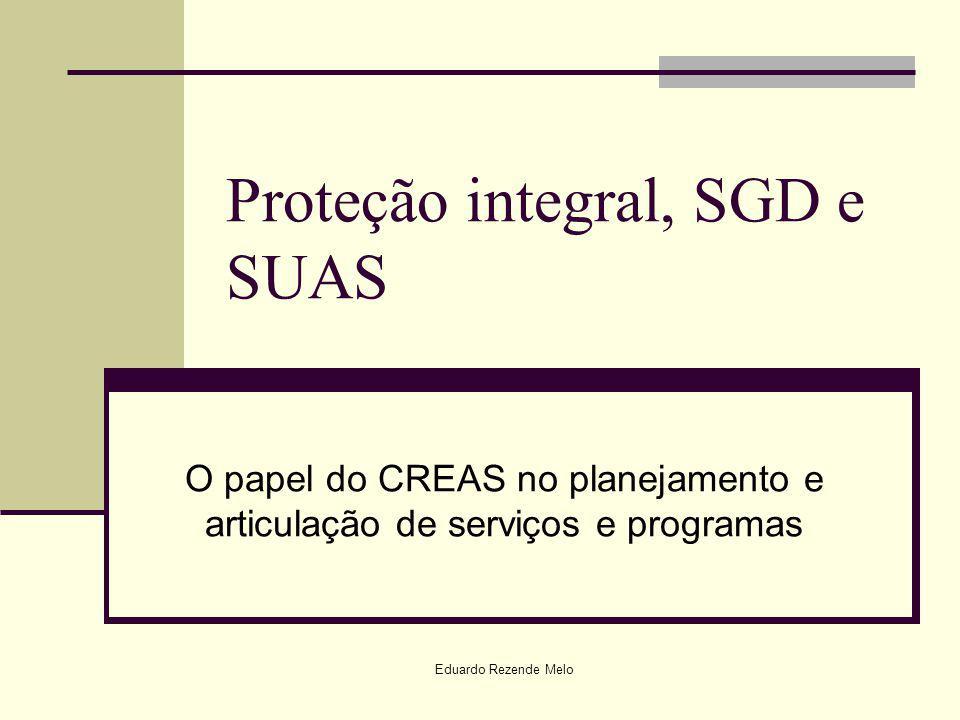 Eduardo Rezende Melo Proteção integral, SGD e SUAS O papel do CREAS no planejamento e articulação de serviços e programas