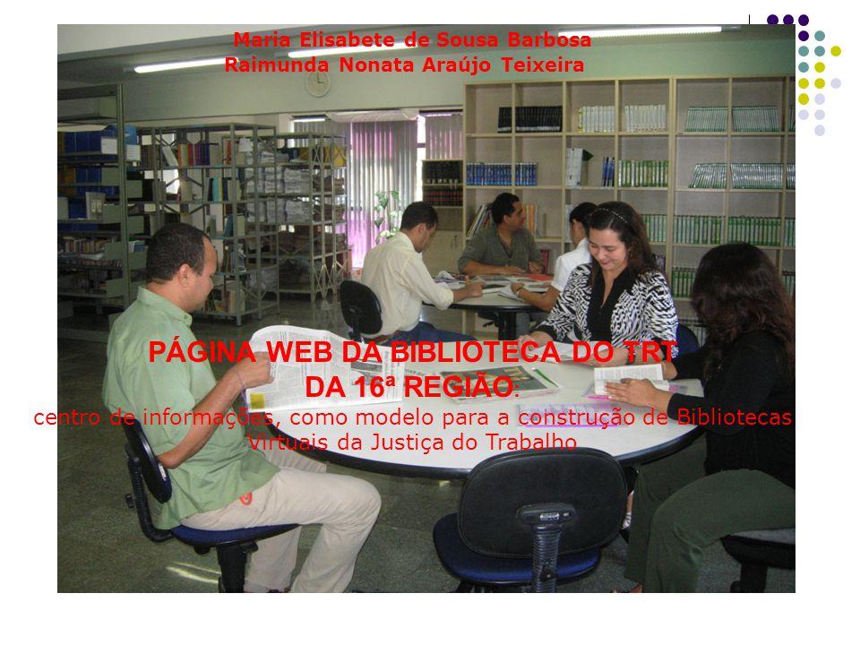 Maria Elisabete de Sousa Barbosa Raimunda Nonata Araújo Teixeira PÁGINA WEB DA BIBLIOTECA DO TRT DA 16ª REGIÃO : centro de informações, como modelo para a construção de Bibliotecas Virtuais da Justiça do Trabalho