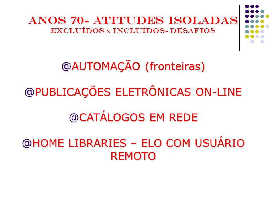 ANOS 70- ATITUDES ISOLADAS EXCLUÍDOS x INCLUÍDOS- Desafios @AUTOMAÇÃO (fronteiras) @PUBLICAÇÕES ELETRÔNICAS ON-LINE @CATÁLOGOS EM REDE @HOME LIBRARIES – ELO COM USUÁRIO REMOTO