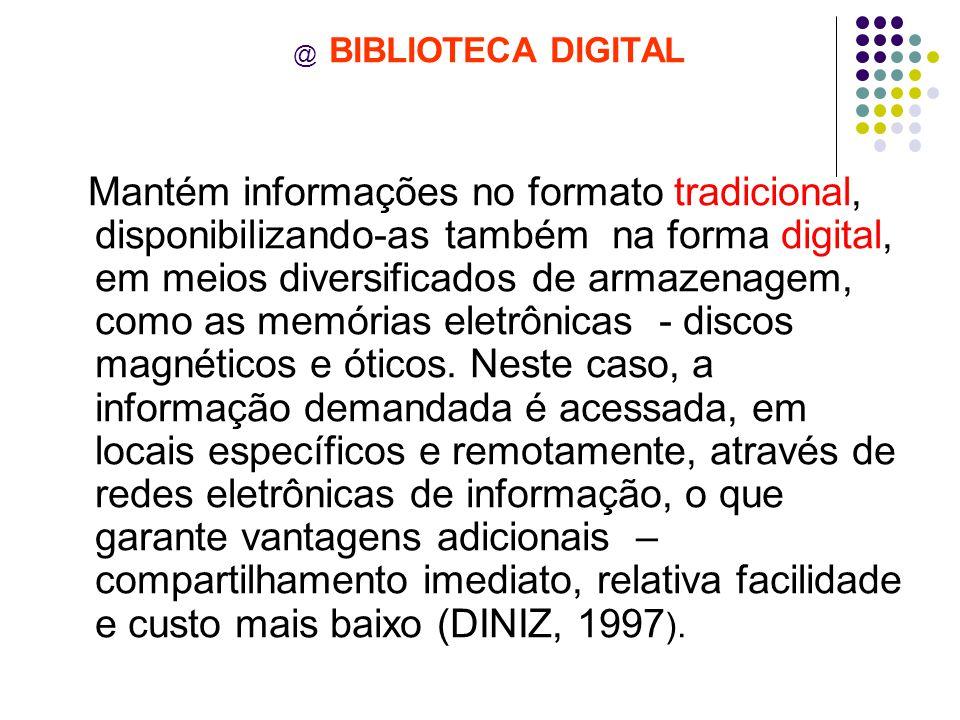 @ BIBLIOTECA DIGITAL Mantém informações no formato tradicional, disponibilizando-as também na forma digital, em meios diversificados de armazenagem, como as memórias eletrônicas - discos magnéticos e óticos.