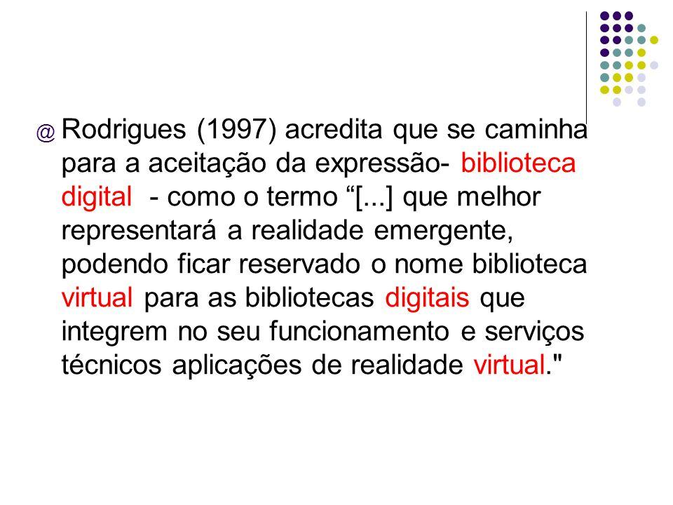 @ Rodrigues (1997) acredita que se caminha para a aceitação da expressão- biblioteca digital - como o termo [...] que melhor representará a realidade emergente, podendo ficar reservado o nome biblioteca virtual para as bibliotecas digitais que integrem no seu funcionamento e serviços técnicos aplicações de realidade virtual.