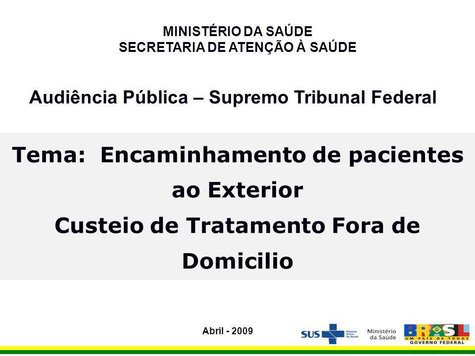 Audiência Pública – Supremo Tribunal Federal MINISTÉRIO DA SAÚDE SECRETARIA DE ATENÇÃO À SAÚDE Tema: Encaminhamento de pacientes ao Exterior Custeio de Tratamento Fora de Domicilio Abril - 2009