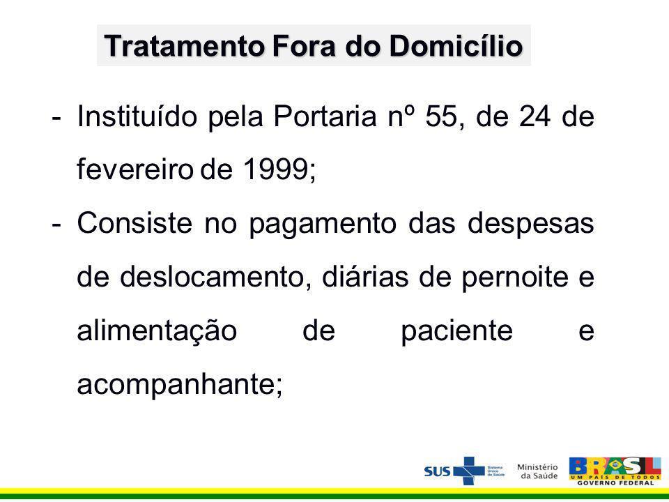 Tratamento Fora do Domicílio -Instituído pela Portaria nº 55, de 24 de fevereiro de 1999; -Consiste no pagamento das despesas de deslocamento, diárias de pernoite e alimentação de paciente e acompanhante;