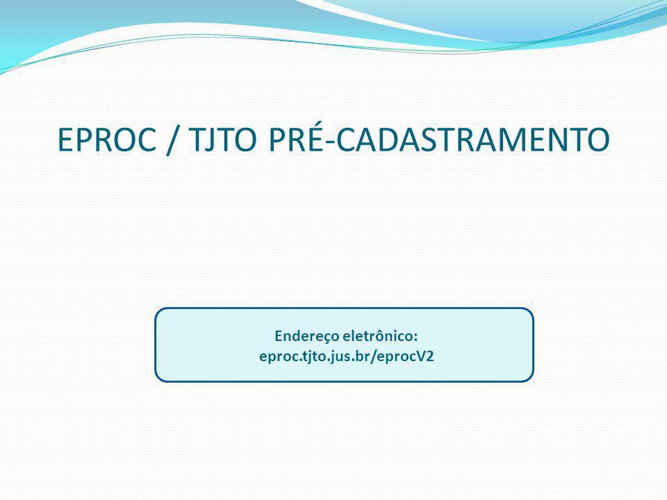 EPROC / TJTO PRÉ-CADASTRAMENTO Endereço eletrônico: eproc.tjto.jus.br/eprocV2