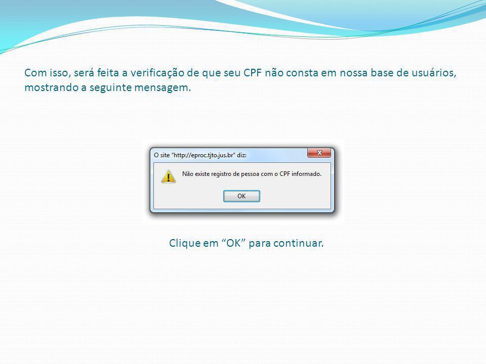 Com isso, será feita a verificação de que seu CPF não consta em nossa base de usuários, mostrando a seguinte mensagem. Clique em OK para continuar.