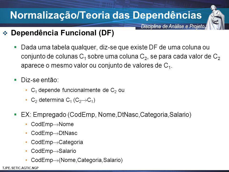 TJPE.SETIC.AGTIC.NGP Disciplina de Análise e Projeto Dependência Funcional (DF) Dada uma tabela qualquer, diz-se que existe DF de uma coluna ou conjun