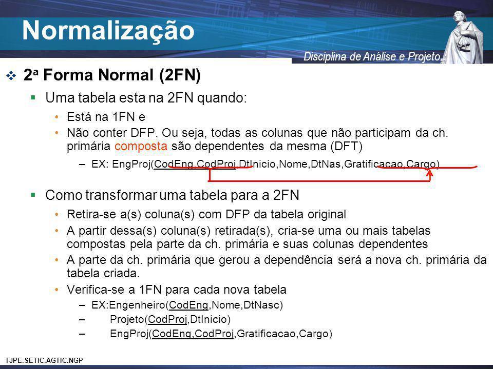TJPE.SETIC.AGTIC.NGP Disciplina de Análise e Projeto 2 a Forma Normal (2FN) Uma tabela esta na 2FN quando: Está na 1FN e Não conter DFP. Ou seja, toda