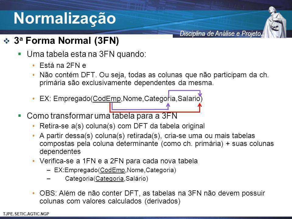 TJPE.SETIC.AGTIC.NGP Disciplina de Análise e Projeto 3 a Forma Normal (3FN) Uma tabela esta na 3FN quando: Está na 2FN e Não contém DFT. Ou seja, toda