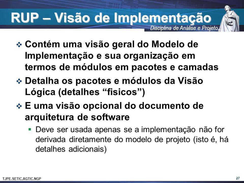 TJPE.SETIC.AGTIC.NGP Disciplina de Análise e Projeto RUP – Visão de Implementação Contém uma visão geral do Modelo de Implementação e sua organização
