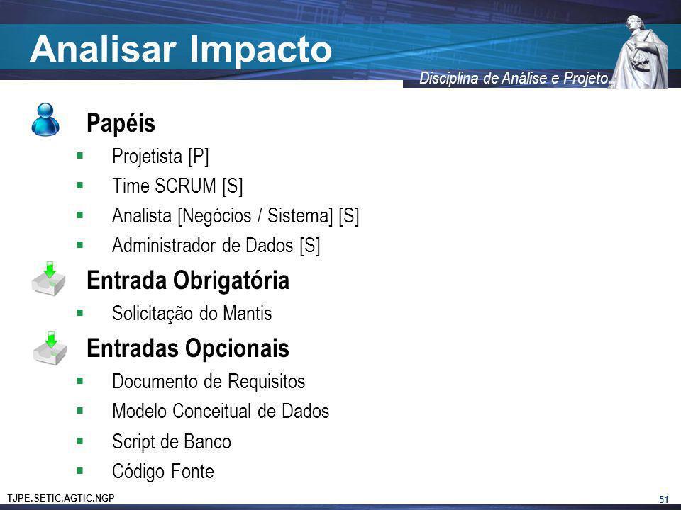 TJPE.SETIC.AGTIC.NGP Disciplina de Análise e Projeto Analisar Impacto Papéis Projetista [P] Time SCRUM [S] Analista [Negócios / Sistema] [S] Administr