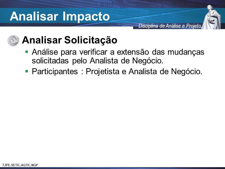 TJPE.SETIC.AGTIC.NGP Disciplina de Análise e Projeto Analisar Solicitação Análise para verificar a extensão das mudanças solicitadas pelo Analista de