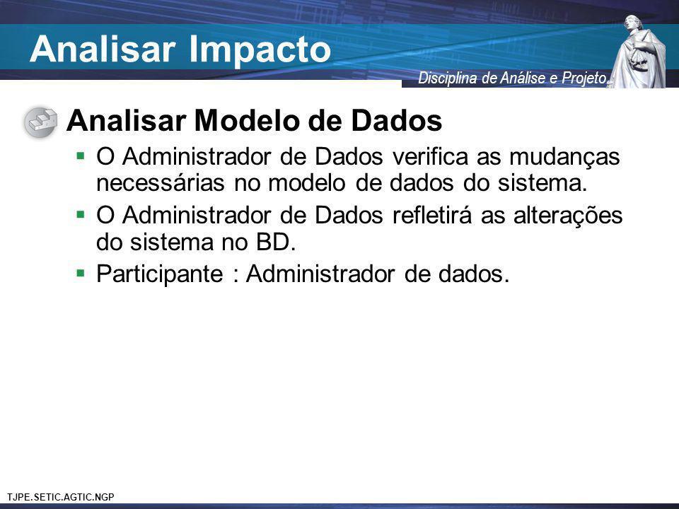 TJPE.SETIC.AGTIC.NGP Disciplina de Análise e Projeto Analisar Modelo de Dados O Administrador de Dados verifica as mudanças necessárias no modelo de d