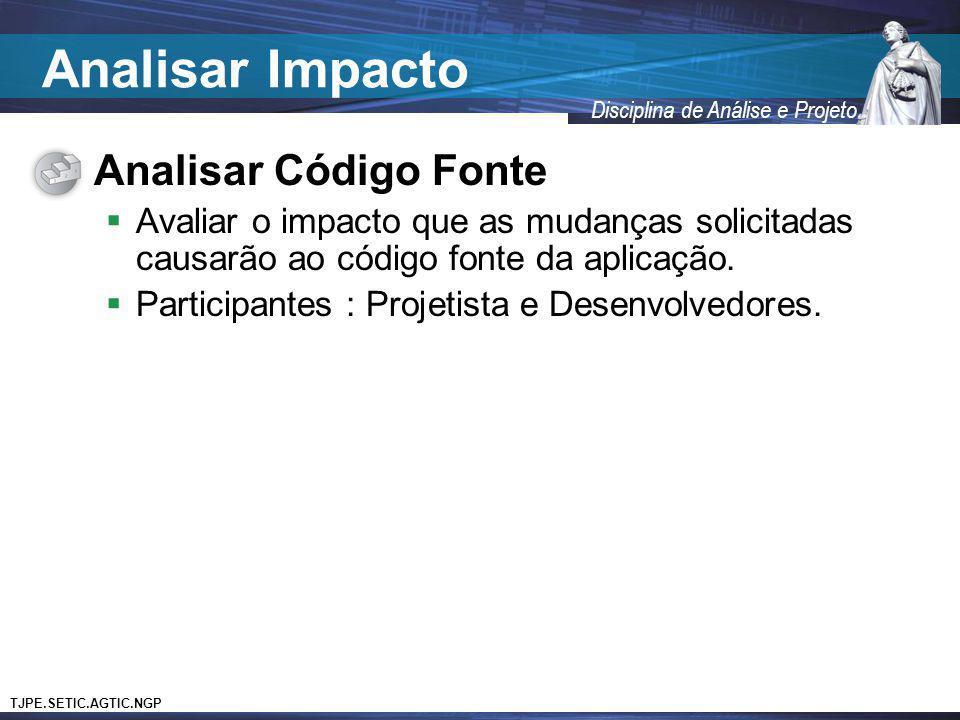TJPE.SETIC.AGTIC.NGP Disciplina de Análise e Projeto Analisar Código Fonte Avaliar o impacto que as mudanças solicitadas causarão ao código fonte da a
