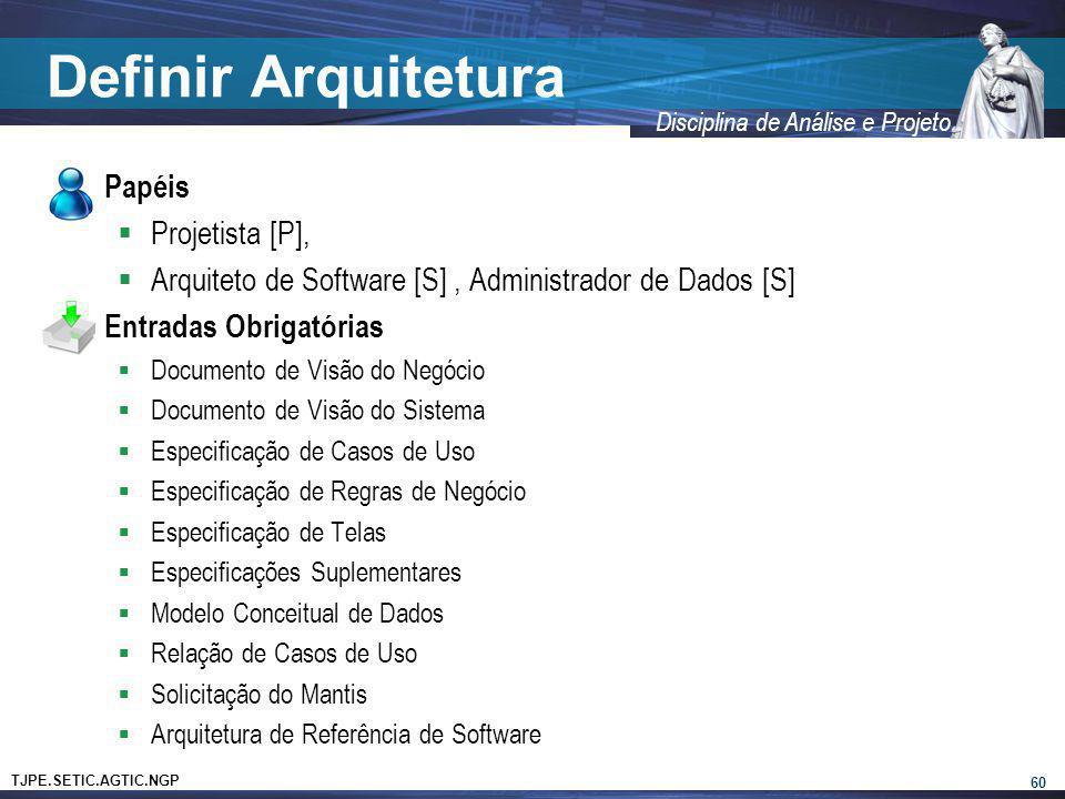 TJPE.SETIC.AGTIC.NGP Disciplina de Análise e Projeto Definir Arquitetura Papéis Projetista [P], Arquiteto de Software [S], Administrador de Dados [S]