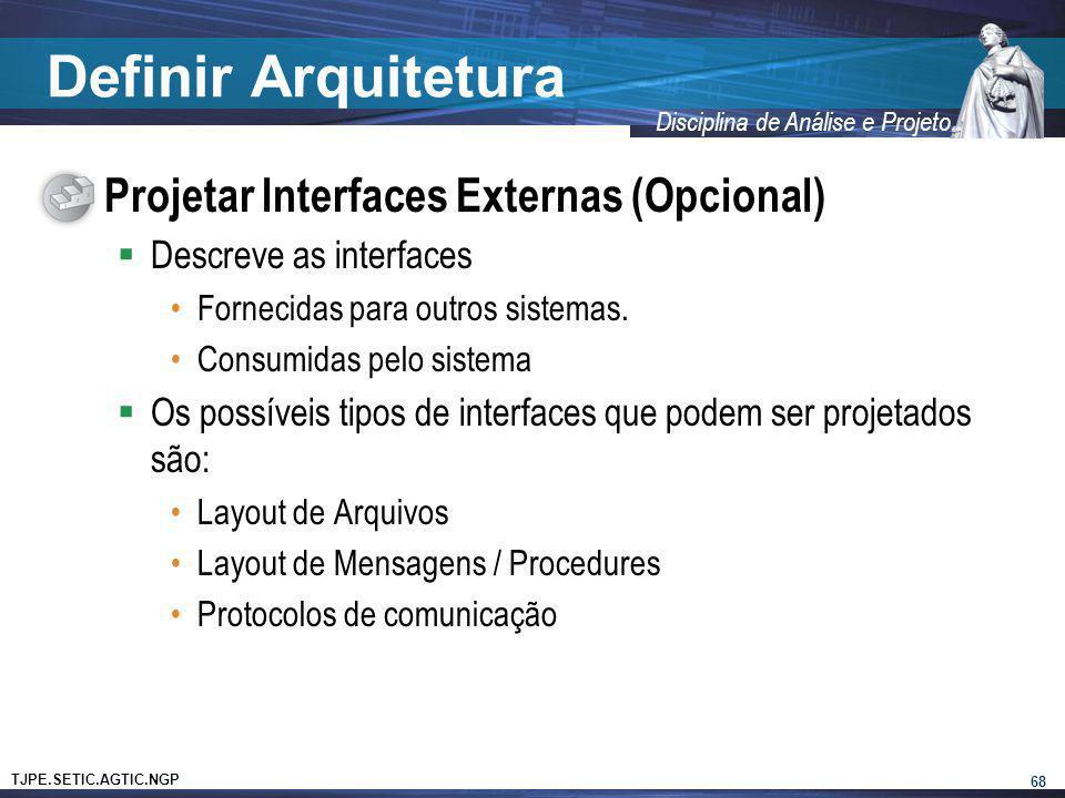 TJPE.SETIC.AGTIC.NGP Disciplina de Análise e Projeto Definir Arquitetura Projetar Interfaces Externas (Opcional) Descreve as interfaces Fornecidas par