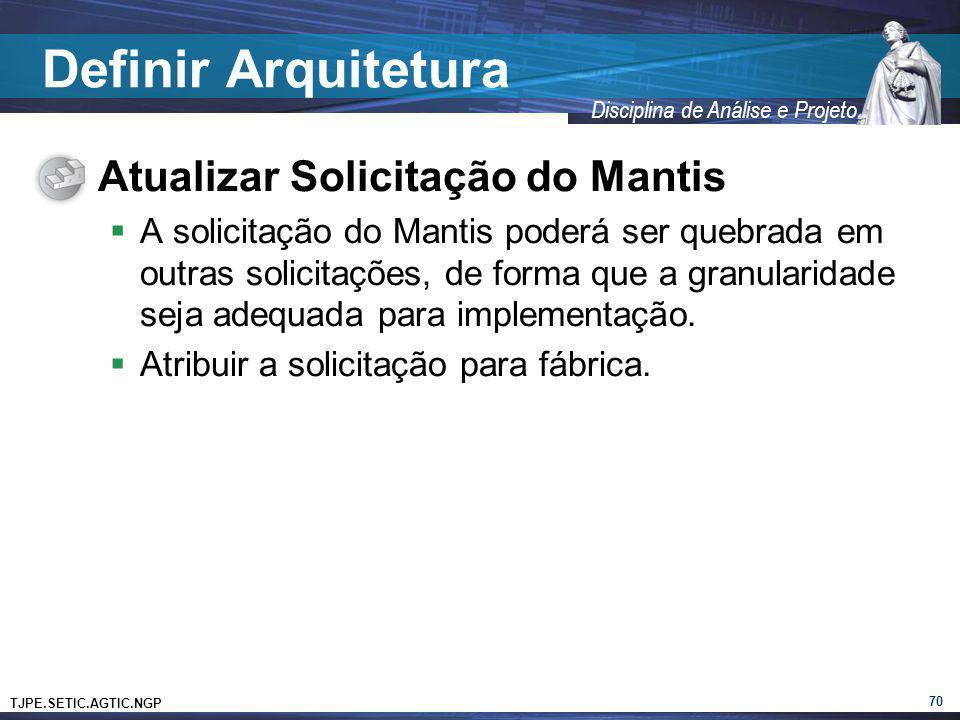 TJPE.SETIC.AGTIC.NGP Disciplina de Análise e Projeto Definir Arquitetura Atualizar Solicitação do Mantis A solicitação do Mantis poderá ser quebrada e